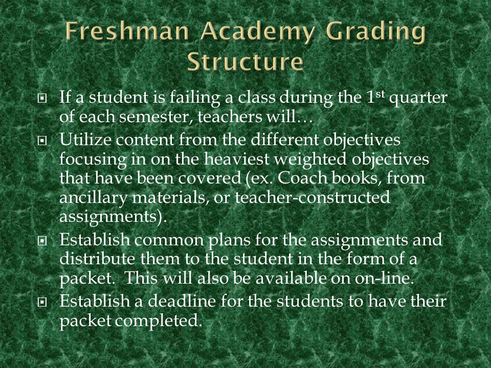  If a student is failing a class during the 1 st quarter of each semester, teachers will…  Utilize content from the different objectives focusing in on the heaviest weighted objectives that have been covered (ex.