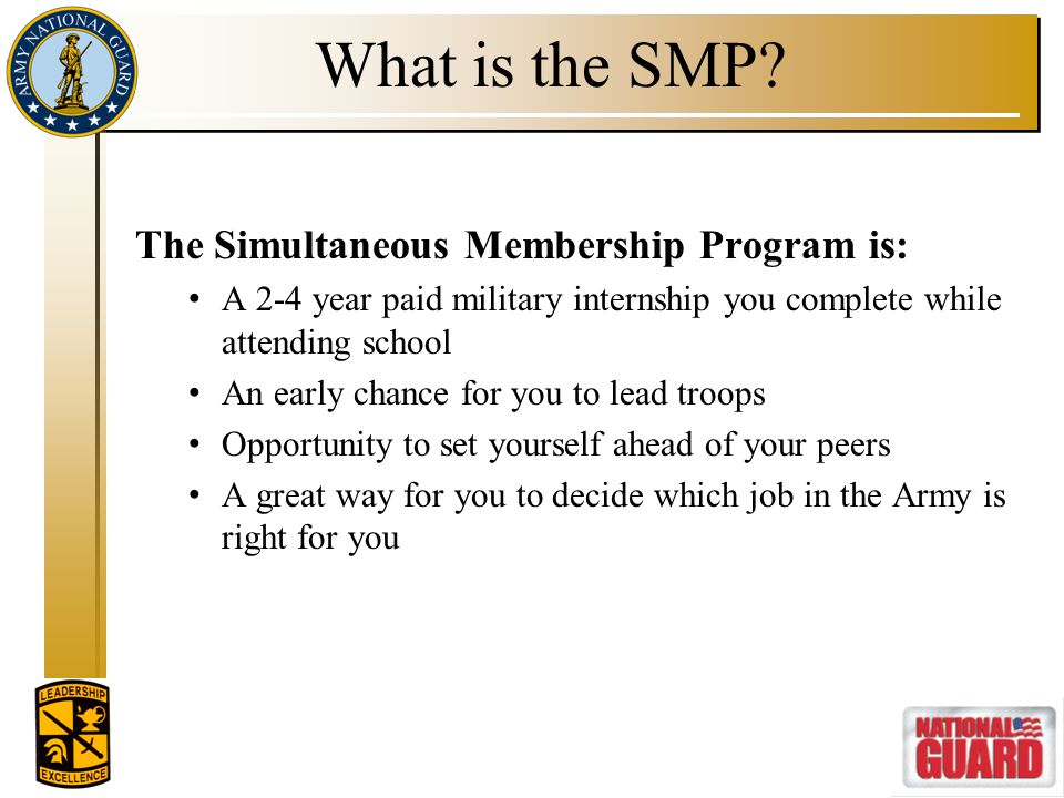 What is the SMP? The Simultaneous Membership Program is: A 2-4 year paid military internship you complete while attending school An early chance for y