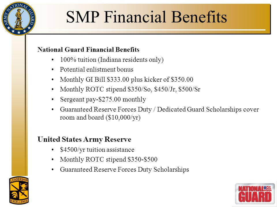 SMP Financial Benefits National Guard Financial Benefits 100% tuition (Indiana residents only) Potential enlistment bonus Monthly GI Bill $333.00 plus
