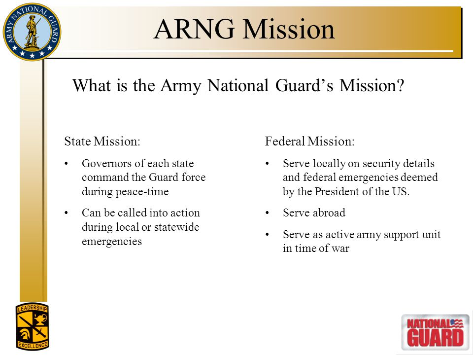 ARNG Mission What is the Army National Guard's Mission? State Mission: Governors of each state command the Guard force during peace-time Can be called