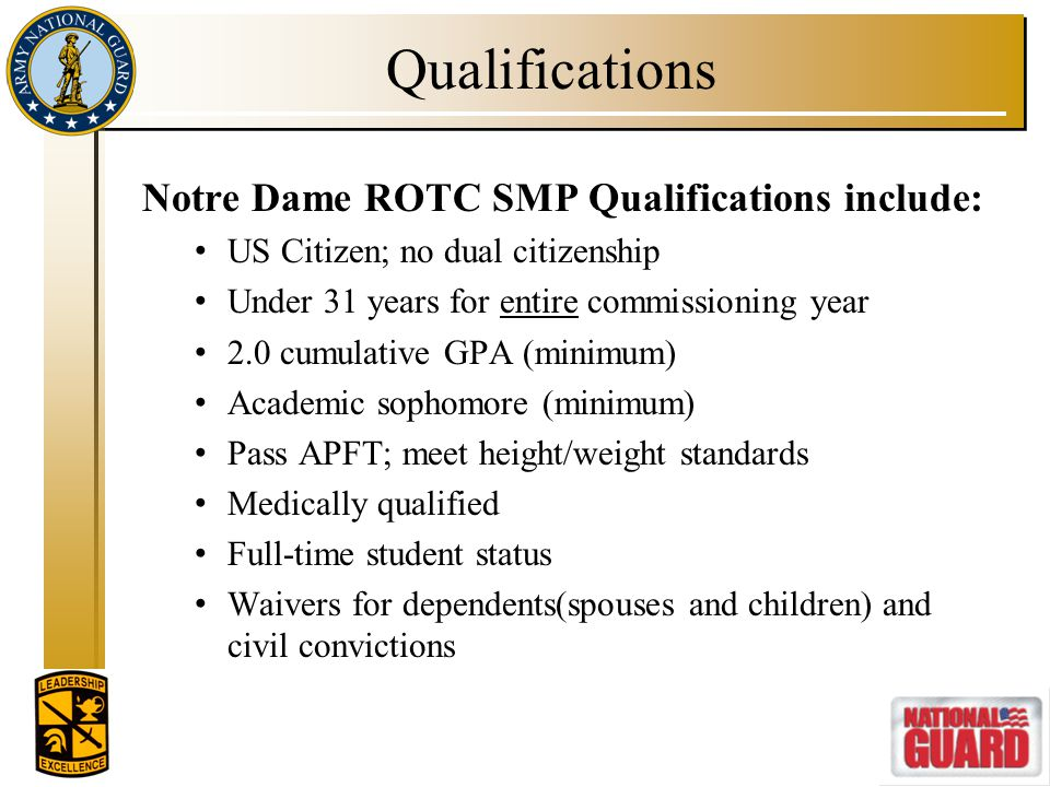 Qualifications Notre Dame ROTC SMP Qualifications include: US Citizen; no dual citizenship Under 31 years for entire commissioning year 2.0 cumulative