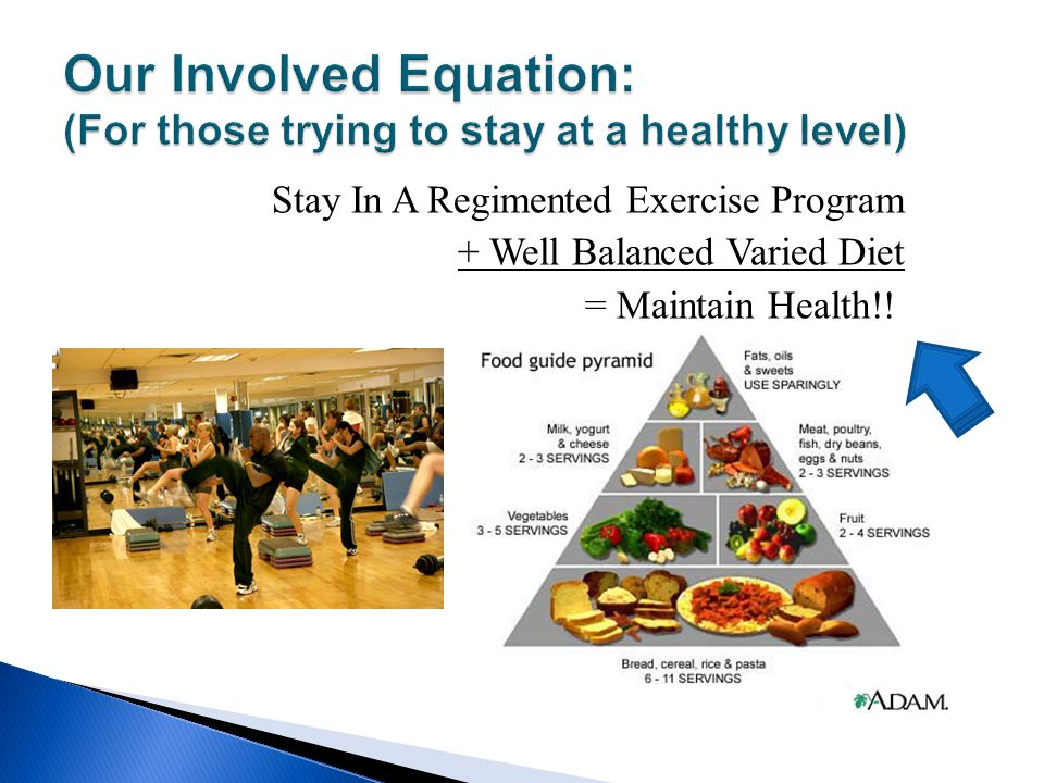 Stay In A Regimented Exercise Program + Well Balanced Varied Diet = Maintain Health!!