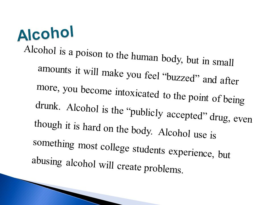 Alcohol is a poison to the human body, but in small amounts it will make you feel buzzed and after more, you become intoxicated to the point of being drunk.