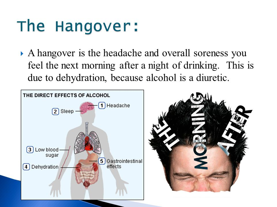  A hangover is the headache and overall soreness you feel the next morning after a night of drinking.