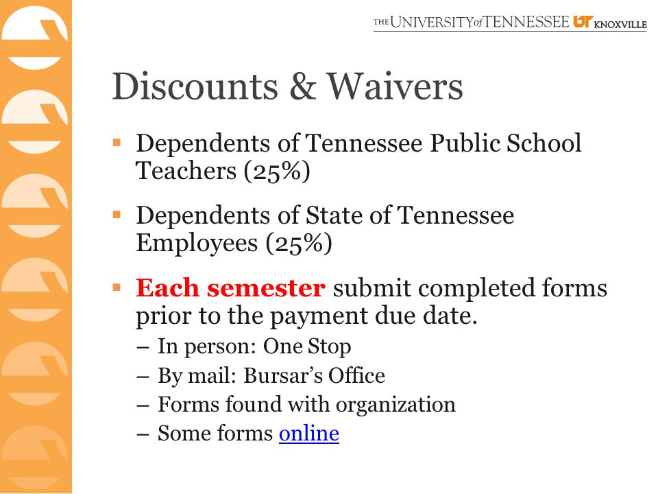 Discounts & Waivers  Dependents of Tennessee Public School Teachers (25%)  Dependents of State of Tennessee Employees (25%)  Each semester submit completed forms prior to the payment due date.