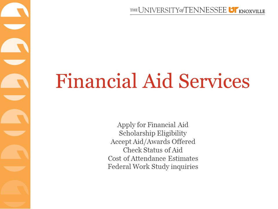 Financial Aid Services Apply for Financial Aid Scholarship Eligibility Accept Aid/Awards Offered Check Status of Aid Cost of Attendance Estimates Federal Work Study inquiries