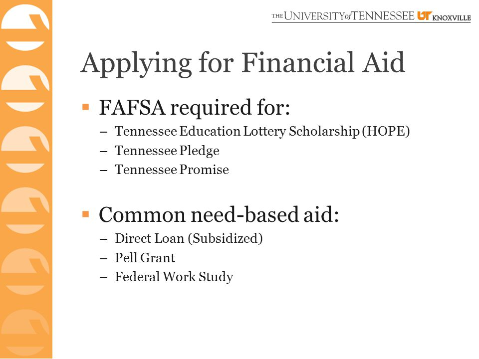 Applying for Financial Aid  FAFSA required for: – Tennessee Education Lottery Scholarship (HOPE) – Tennessee Pledge – Tennessee Promise  Common need-based aid: – Direct Loan (Subsidized) – Pell Grant – Federal Work Study