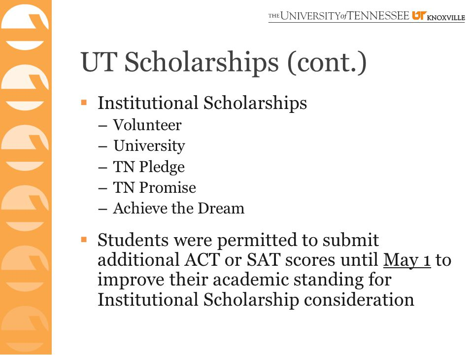 UT Scholarships (cont.)  Institutional Scholarships – Volunteer – University – TN Pledge – TN Promise – Achieve the Dream  Students were permitted to submit additional ACT or SAT scores until May 1 to improve their academic standing for Institutional Scholarship consideration