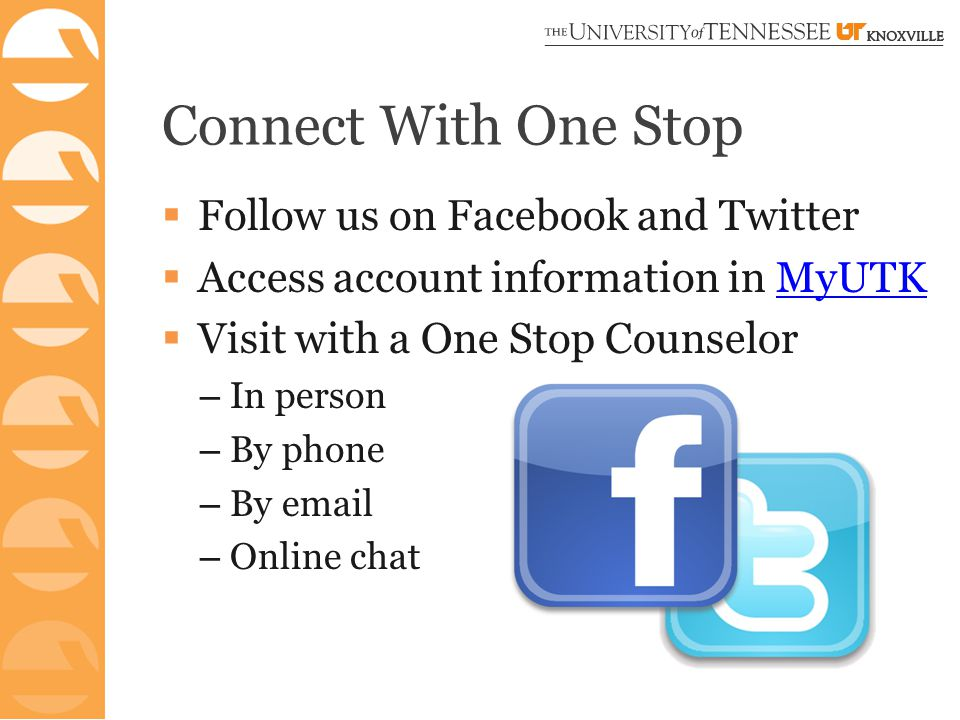 Connect With One Stop  Follow us on Facebook and Twitter  Access account information in MyUTKMyUTK  Visit with a One Stop Counselor – In person – By phone – By email – Online chat