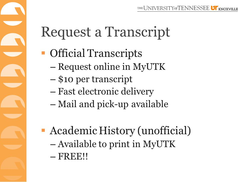 Request a Transcript  Official Transcripts – Request online in MyUTK – $10 per transcript – Fast electronic delivery – Mail and pick-up available  Academic History (unofficial) – Available to print in MyUTK – FREE!!