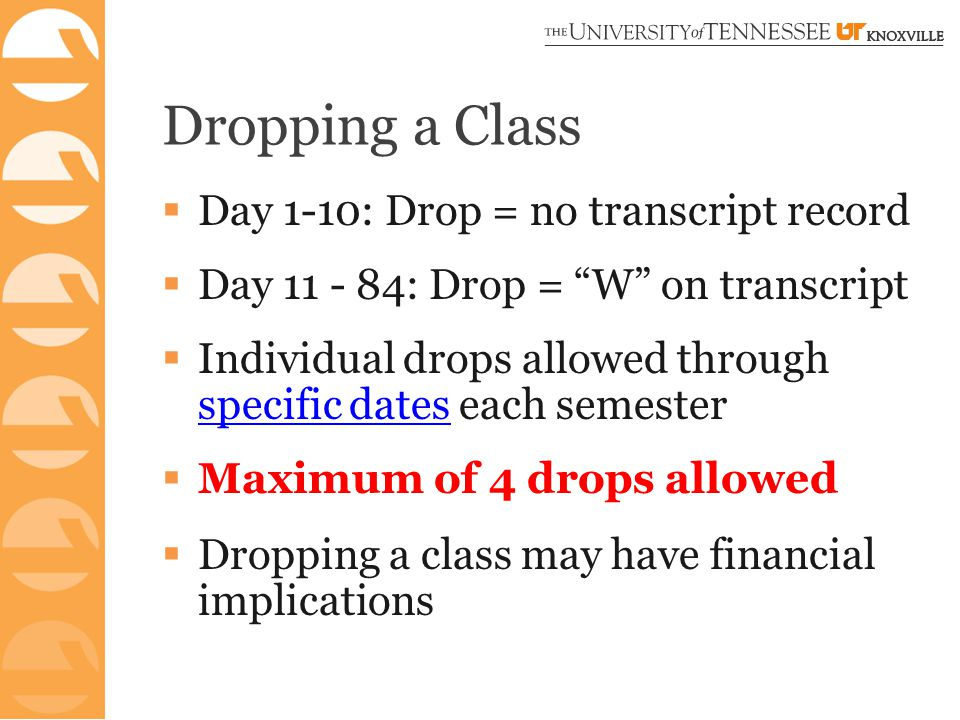 Dropping a Class  Day 1-10: Drop = no transcript record  Day 11 - 84: Drop = W on transcript  Individual drops allowed through specific dates each semester specific dates  Maximum of 4 drops allowed  Dropping a class may have financial implications