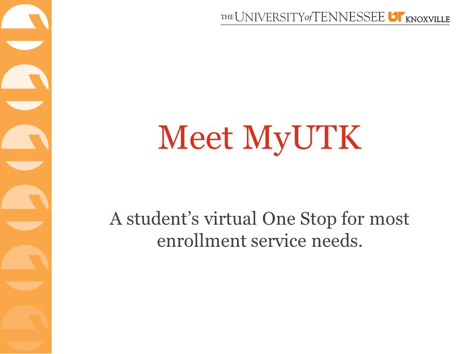 Meet MyUTK A student's virtual One Stop for most enrollment service needs.