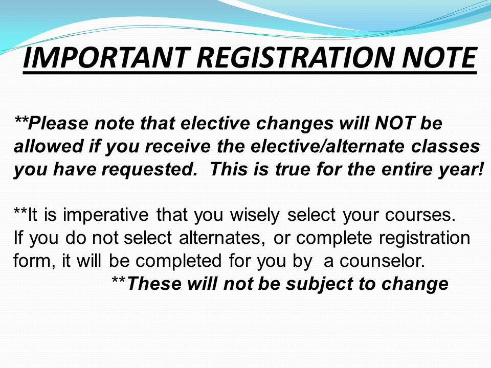 IMPORTANT REGISTRATION NOTE **Please note that elective changes will NOT be allowed if you receive the elective/alternate classes you have requested.