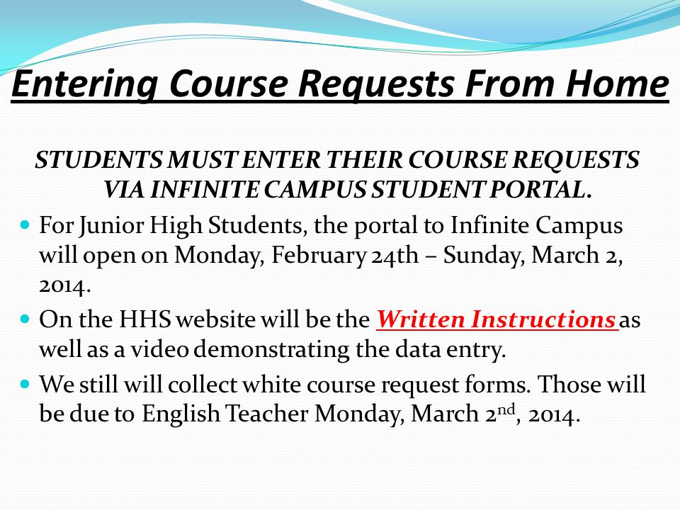 Entering Course Requests From Home STUDENTS MUST ENTER THEIR COURSE REQUESTS VIA INFINITE CAMPUS STUDENT PORTAL. For Junior High Students, the portal