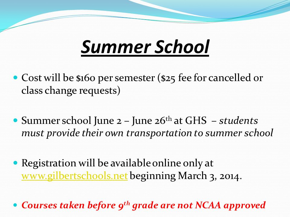 Summer School Cost will be $160 per semester ($25 fee for cancelled or class change requests) Summer school June 2 – June 26 th at GHS – students must