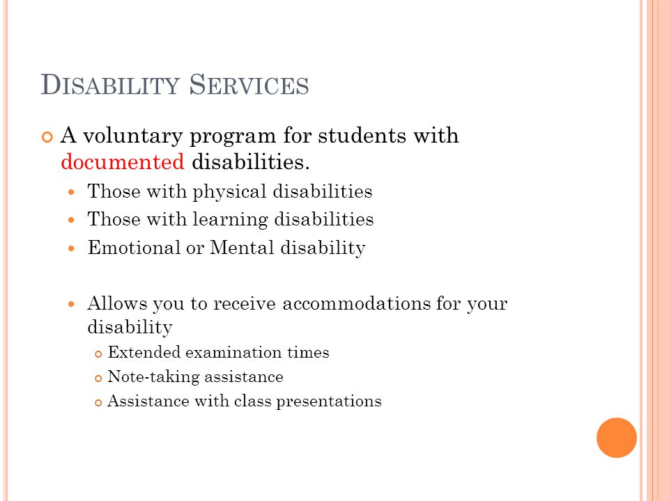 D ISABILITY S ERVICES A voluntary program for students with documented disabilities.