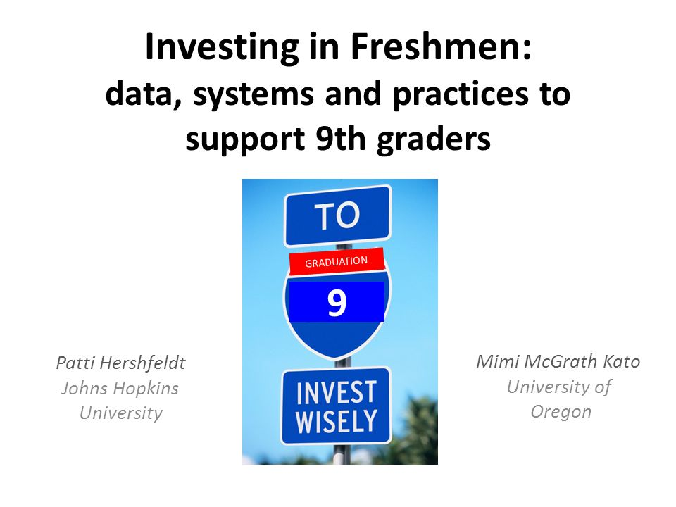 Investing in Freshmen: data, systems and practices to support 9th graders Patti Hershfeldt Johns Hopkins University GRADUATION 9 Mimi McGrath Kato University of Oregon