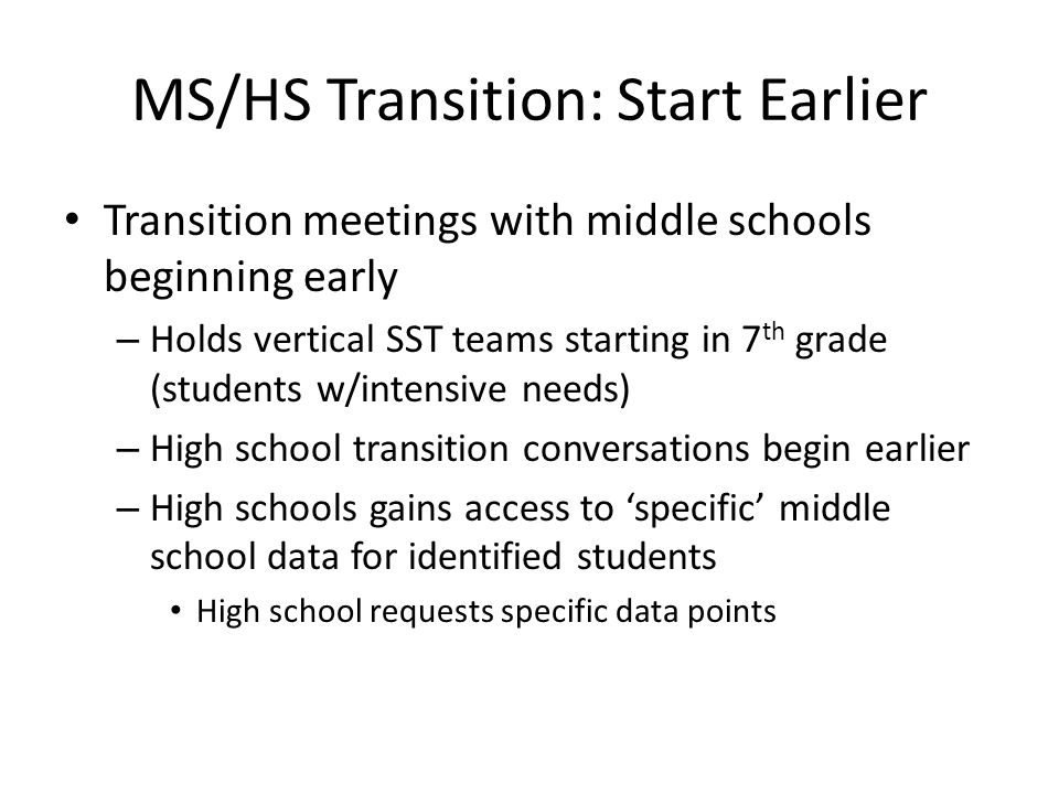 MS/HS Transition: Start Earlier Transition meetings with middle schools beginning early – Holds vertical SST teams starting in 7 th grade (students w/intensive needs) – High school transition conversations begin earlier – High schools gains access to 'specific' middle school data for identified students High school requests specific data points
