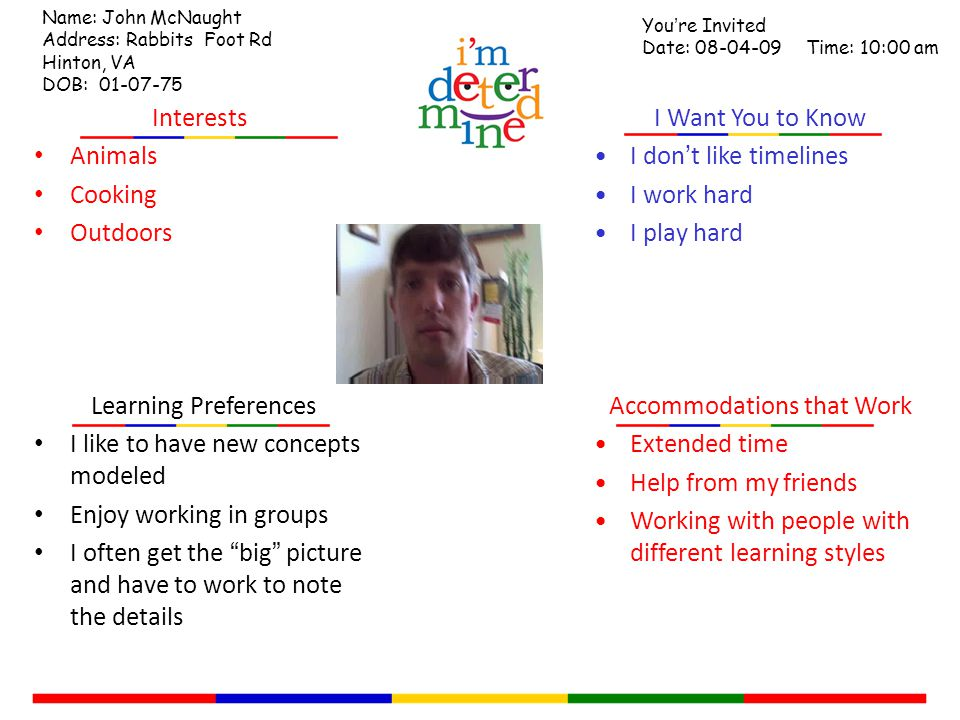 Learning Preferences I like to have new concepts modeled Enjoy working in groups I often get the big picture and have to work to note the details Accommodations that Work Extended time Help from my friends Working with people with different learning styles I Want You to Know I don't like timelines I work hard I play hard Interests Animals Cooking Outdoors Name: John McNaught Address: Rabbits Foot Rd Hinton, VA DOB: 01-07-75 You're Invited Date: 08-04-09 Time: 10:00 am
