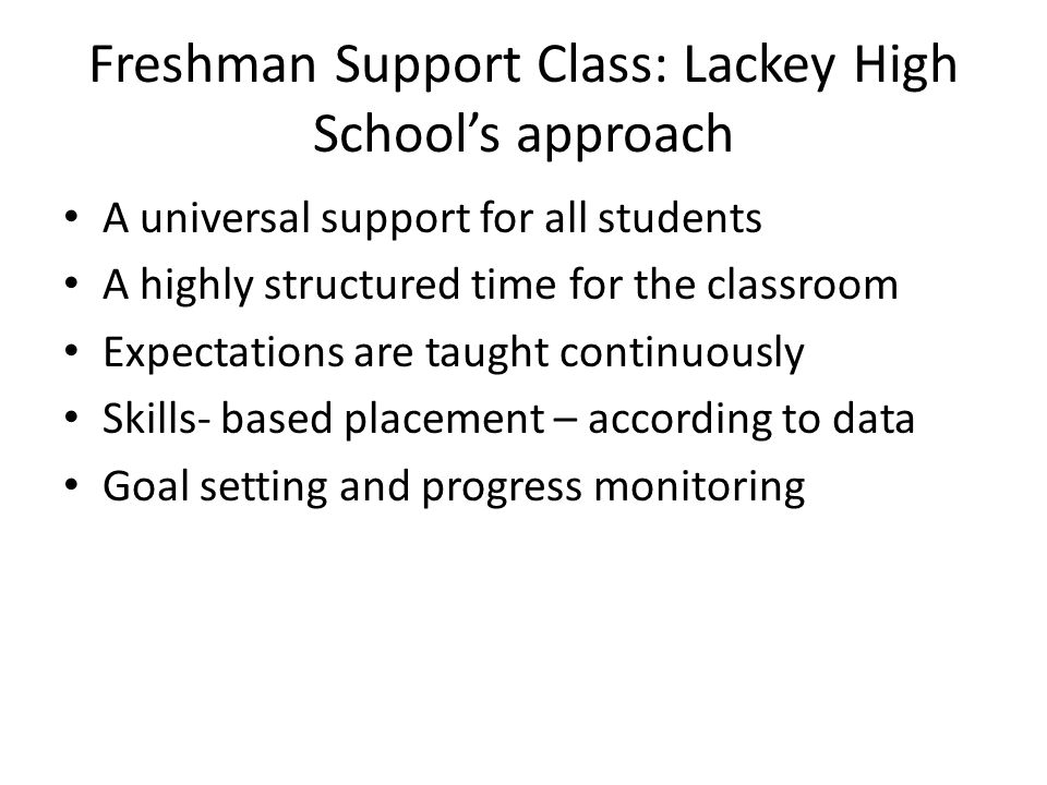 Freshman Support Class: Lackey High School's approach A universal support for all students A highly structured time for the classroom Expectations are taught continuously Skills- based placement – according to data Goal setting and progress monitoring