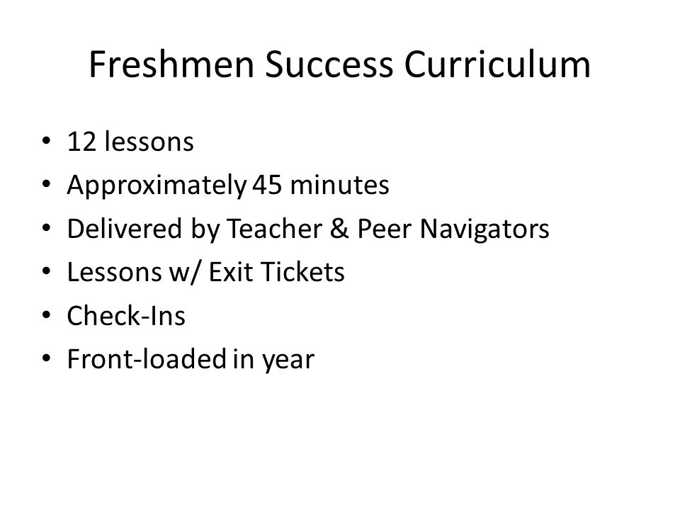 Freshmen Success Curriculum 12 lessons Approximately 45 minutes Delivered by Teacher & Peer Navigators Lessons w/ Exit Tickets Check-Ins Front-loaded in year