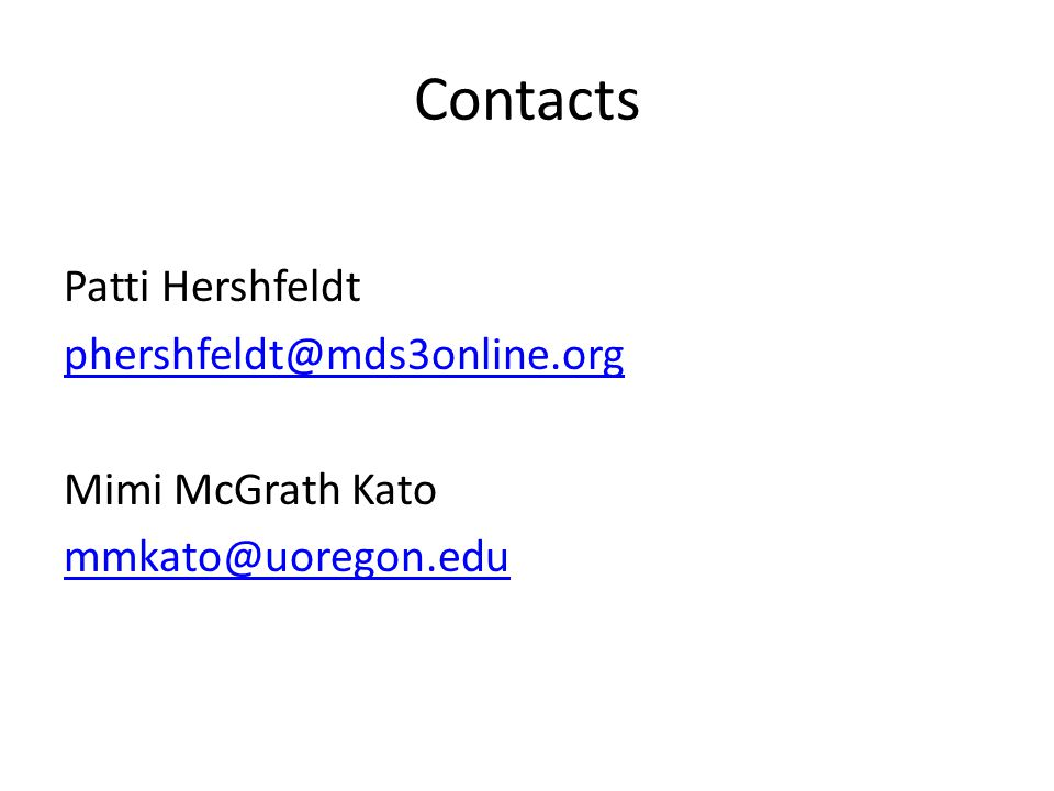 Contacts Patti Hershfeldt phershfeldt@mds3online.org Mimi McGrath Kato mmkato@uoregon.edu
