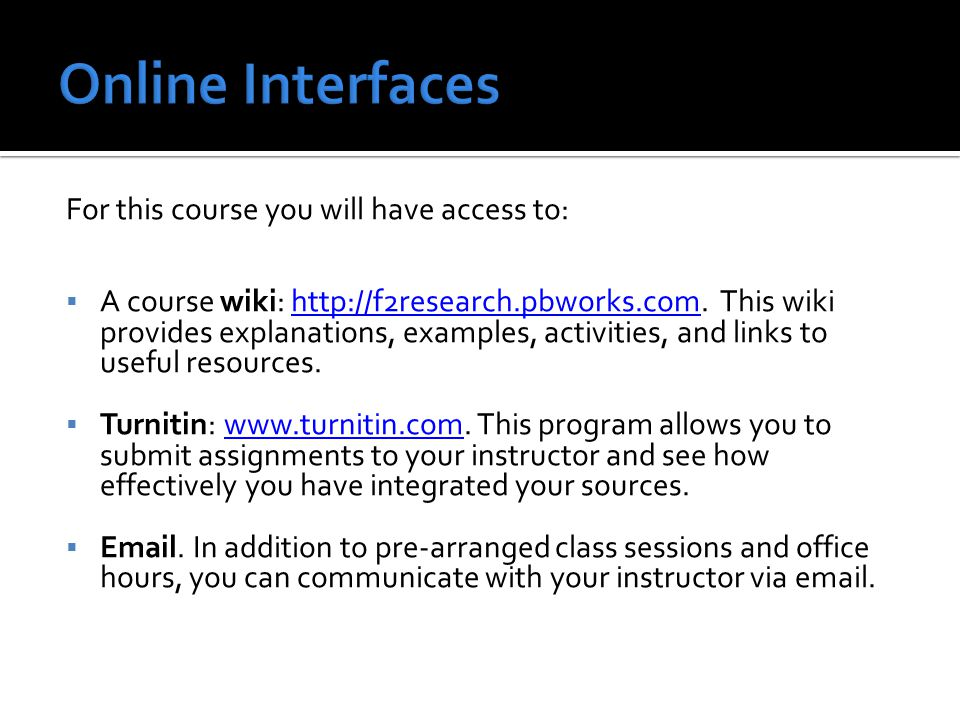 You will meet your instructor several times during the term as announced on the course wiki/course calendar and communicate with him/her online on a regular basis.