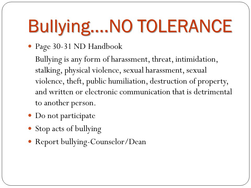Bullying….NO TOLERANCE Page 30-31 ND Handbook Bullying is any form of harassment, threat, intimidation, stalking, physical violence, sexual harassment, sexual violence, theft, public humiliation, destruction of property, and written or electronic communication that is detrimental to another person.