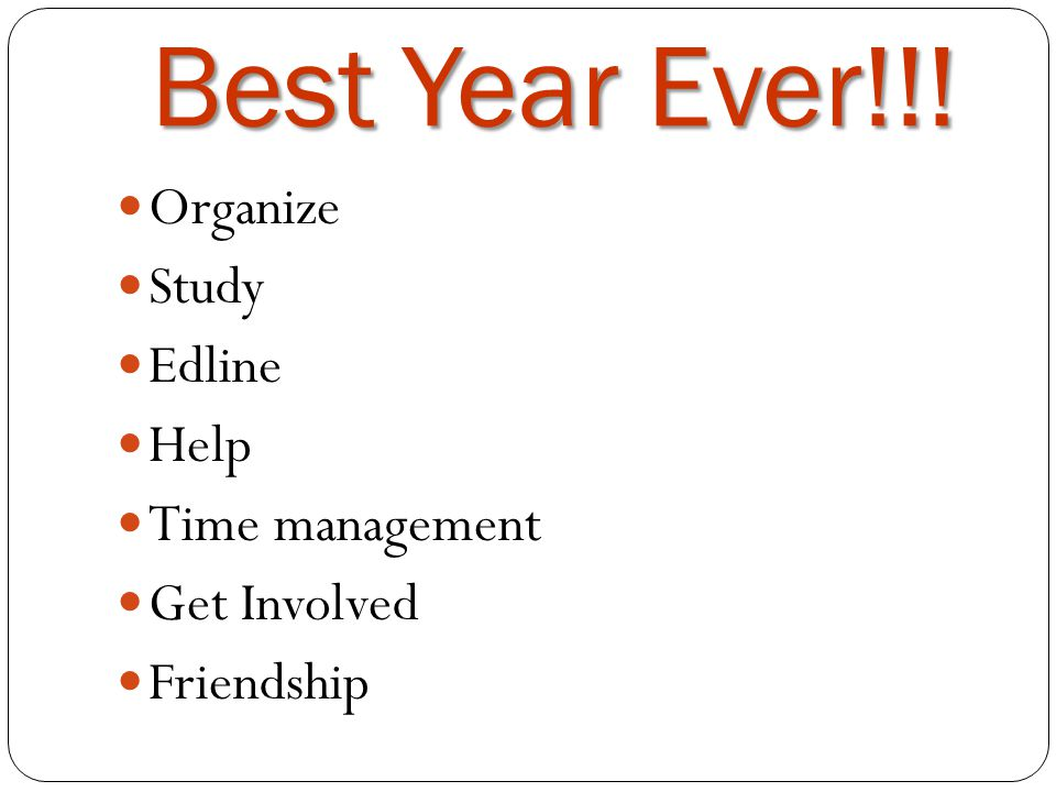 Best Year Ever!!! Organize Study Edline Help Time management Get Involved Friendship
