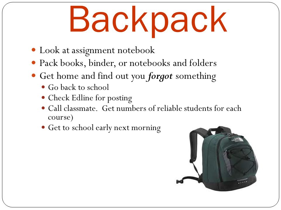 Backpack Look at assignment notebook Pack books, binder, or notebooks and folders Get home and find out you forgot something Go back to school Check Edline for posting Call classmate.