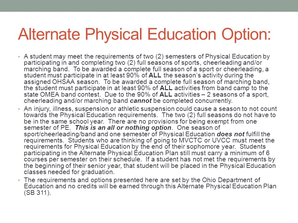 Alternate Physical Education Option: A student may meet the requirements of two (2) semesters of Physical Education by participating in and completing