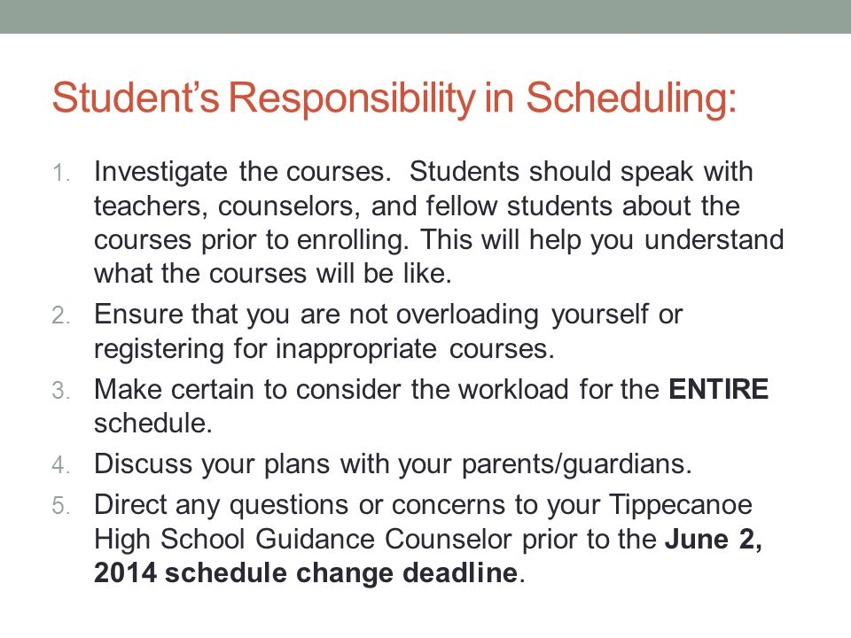 Student's Responsibility in Scheduling: 1. Investigate the courses. Students should speak with teachers, counselors, and fellow students about the cou