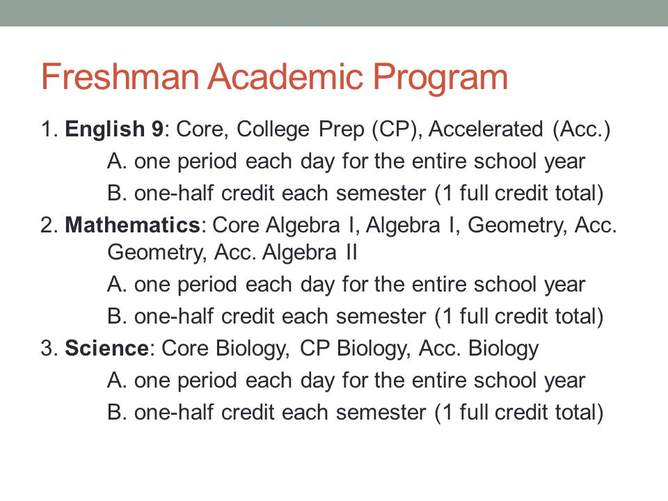Freshman Academic Program 1. English 9: Core, College Prep (CP), Accelerated (Acc.) A. one period each day for the entire school year B. one-half cred