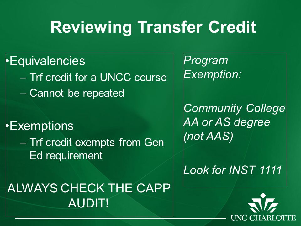 Equivalencies –Trf credit for a UNCC course –Cannot be repeated Exemptions –Trf credit exempts from Gen Ed requirement ALWAYS CHECK THE CAPP AUDIT.
