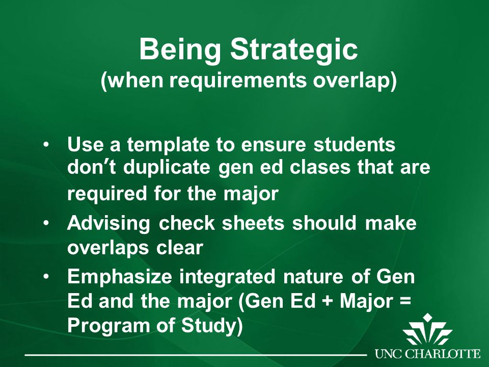 Being Strategic (when requirements overlap) Use a template to ensure students don't duplicate gen ed clases that are required for the major Advising check sheets should make overlaps clear Emphasize integrated nature of Gen Ed and the major (Gen Ed + Major = Program of Study)