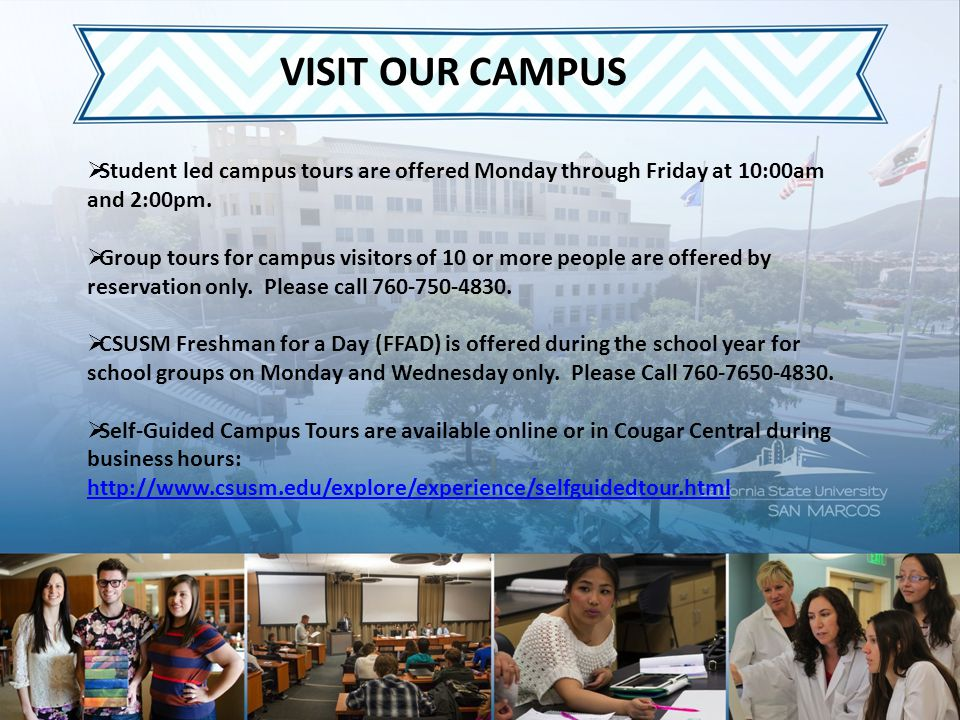VISIT OUR CAMPUS  Student led campus tours are offered Monday through Friday at 10:00am and 2:00pm.  Group tours for campus visitors of 10 or more p