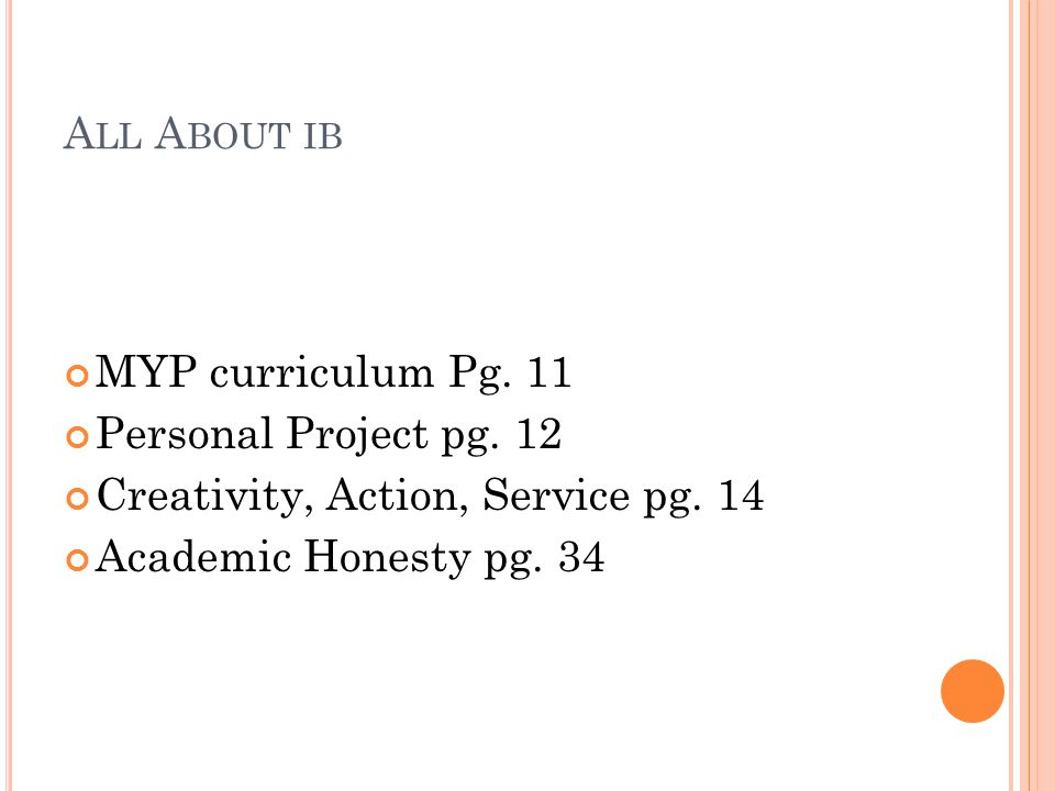 A LL A BOUT IB MYP curriculum Pg. 11 Personal Project pg. 12 Creativity, Action, Service pg. 14 Academic Honesty pg. 34