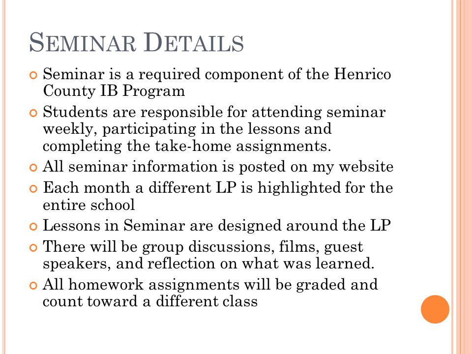S EMINAR D ETAILS Seminar is a required component of the Henrico County IB Program Students are responsible for attending seminar weekly, participating in the lessons and completing the take-home assignments.