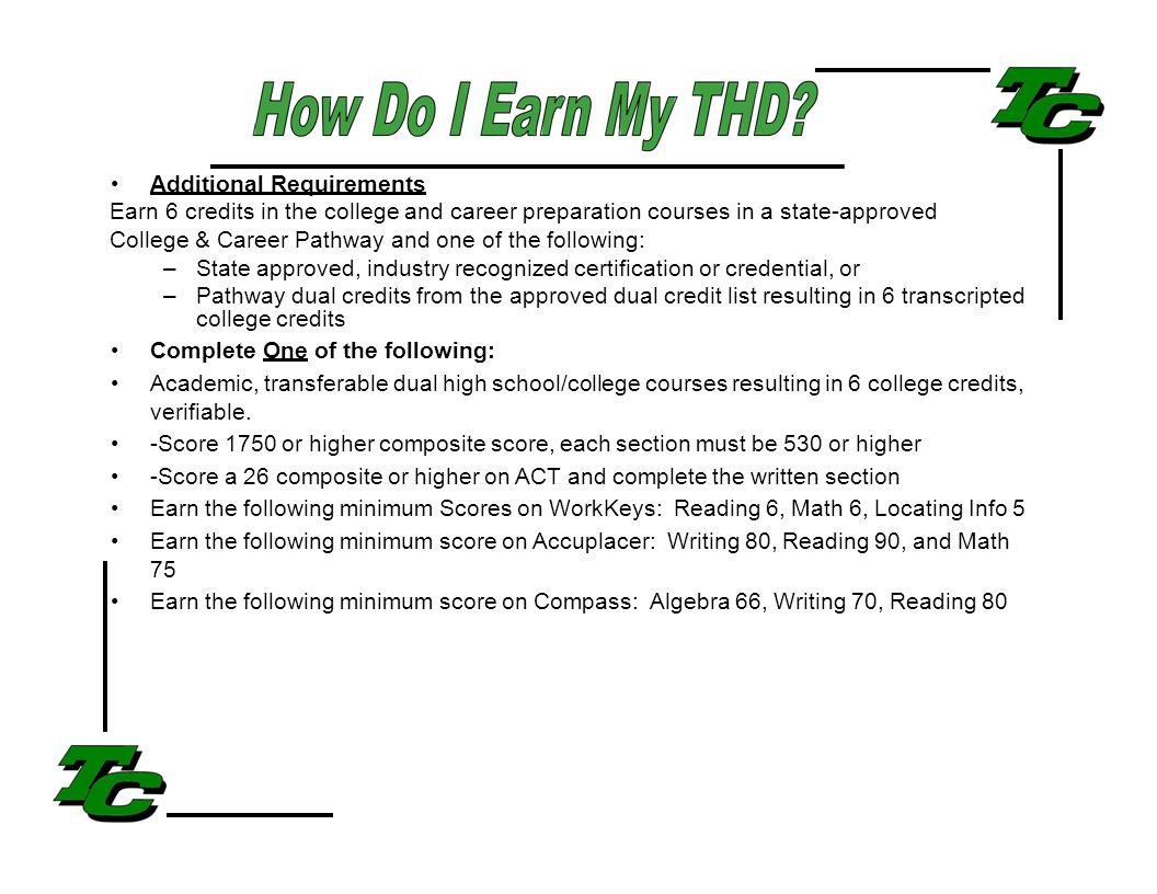 Additional Requirements Earn 6 credits in the college and career preparation courses in a state-approved College & Career Pathway and one of the following: –State approved, industry recognized certification or credential, or –Pathway dual credits from the approved dual credit list resulting in 6 transcripted college credits Complete One of the following: Academic, transferable dual high school/college courses resulting in 6 college credits, verifiable.