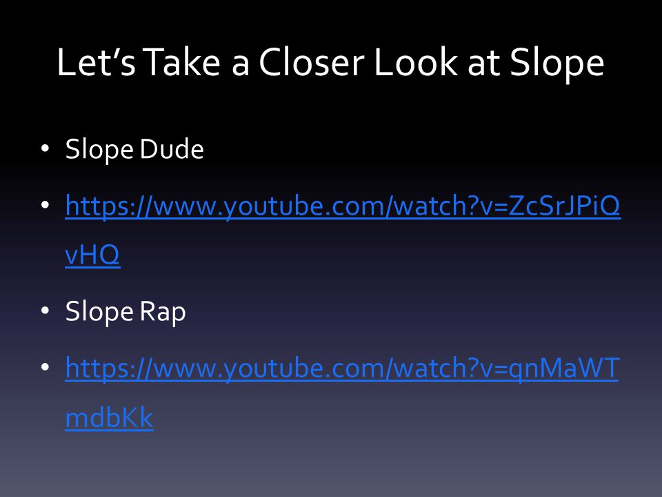 Let's Take a Closer Look at Slope Slope Dude https://www.youtube.com/watch v=ZcSrJPiQ vHQ https://www.youtube.com/watch v=ZcSrJPiQ vHQ Slope Rap https://www.youtube.com/watch v=qnMaWT mdbKk https://www.youtube.com/watch v=qnMaWT mdbKk