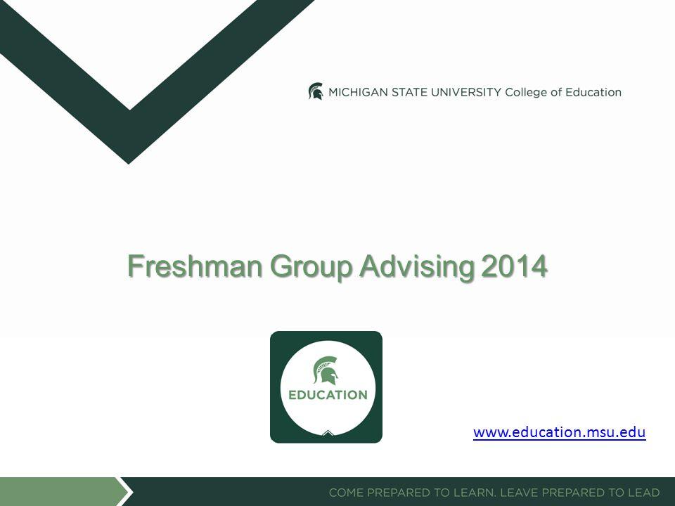 Freshman Group Advising 2014 www.education.msu.edu