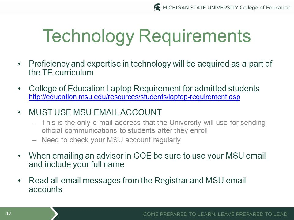 Technology Requirements Proficiency and expertise in technology will be acquired as a part of the TE curriculum College of Education Laptop Requirement for admitted students http://education.msu.edu/resources/students/laptop-requirement.asp http://education.msu.edu/resources/students/laptop-requirement.asp MUST USE MSU EMAIL ACCOUNT –This is the only e-mail address that the University will use for sending official communications to students after they enroll –Need to check your MSU account regularly When emailing an advisor in COE be sure to use your MSU email and include your full name Read all email messages from the Registrar and MSU email accounts 12