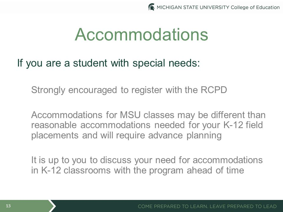 Accommodations If you are a student with special needs: Strongly encouraged to register with the RCPD Accommodations for MSU classes may be different than reasonable accommodations needed for your K-12 field placements and will require advance planning It is up to you to discuss your need for accommodations in K-12 classrooms with the program ahead of time 13