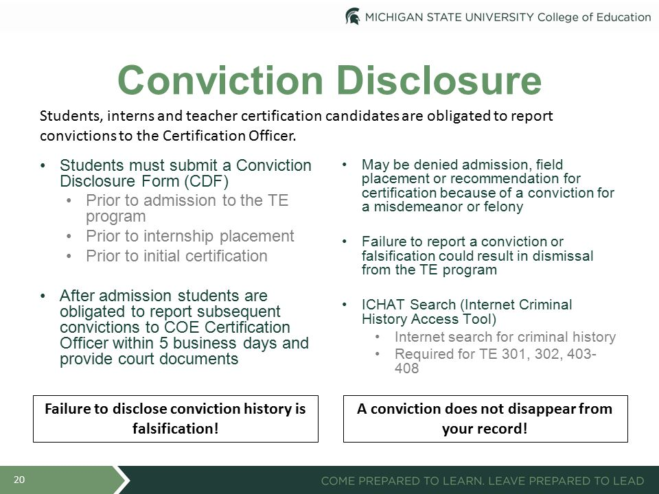 Conviction Disclosure Students must submit a Conviction Disclosure Form (CDF) Prior to admission to the TE program Prior to internship placement Prior to initial certification After admission students are obligated to report subsequent convictions to COE Certification Officer within 5 business days and provide court documents May be denied admission, field placement or recommendation for certification because of a conviction for a misdemeanor or felony Failure to report a conviction or falsification could result in dismissal from the TE program ICHAT Search (Internet Criminal History Access Tool) Internet search for criminal history Required for TE 301, 302, 403- 408 20 Students, interns and teacher certification candidates are obligated to report convictions to the Certification Officer.