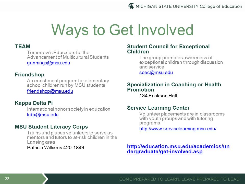 Ways to Get Involved TEAM Tomorrow's Educators for the Advancement of Multicultural Students gunnings@msu.edu Friendshop An enrichment program for elementary school children run by MSU students friendshop@msu.edu Kappa Delta Pi International honor society in education kdp@msu.edu MSU Student Literacy Corps Trains and places volunteers to serve as mentors and tutors to at-risk children in the Lansing area Patricia Williams 420-1849 Student Council for Exceptional Children The group promotes awareness of exceptional children through discussion and service scec@msu.edu Specialization in Coaching or Health Promotion 134 Erickson Hall Service Learning Center Volunteer placements are in classrooms with youth groups and with tutoring programs http://www.servicelearning.msu.edu/ http://education.msu.edu/academics/un dergraduate/get-involved.asp 22
