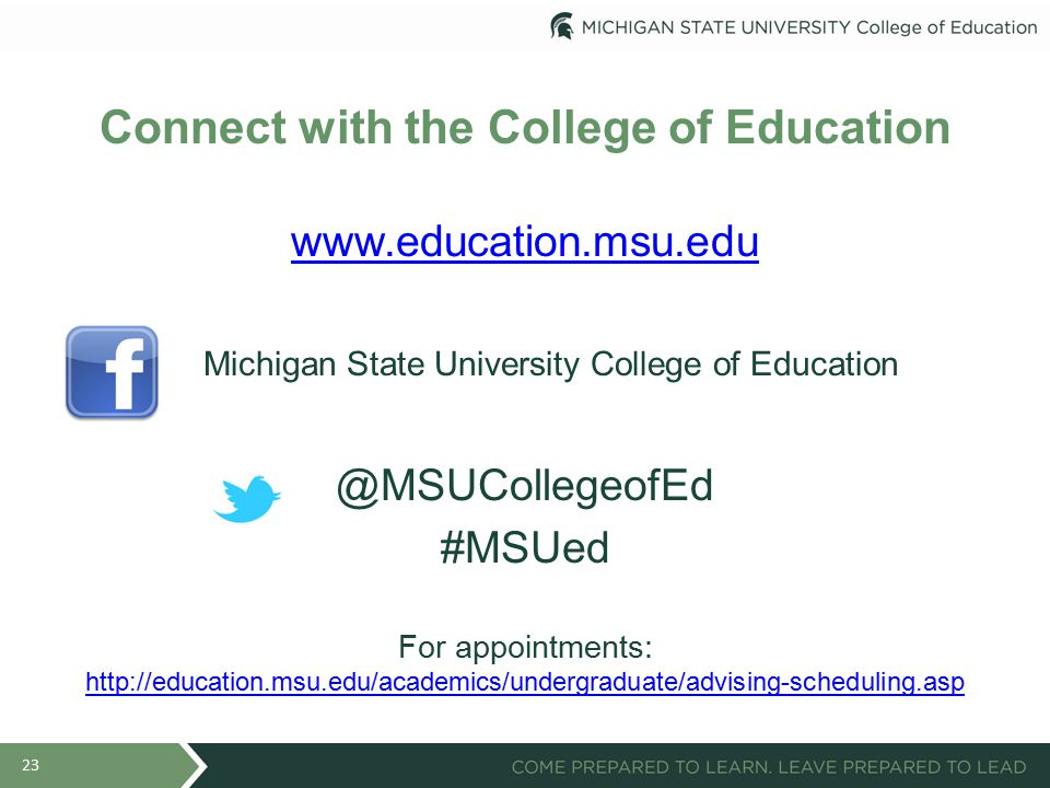 Connect with the College of Education www.education.msu.edu Michigan State University College of Education @MSUCollegeofEd #MSUed For appointments: http://education.msu.edu/academics/undergraduate/advising-scheduling.asp http://education.msu.edu/academics/undergraduate/advising-scheduling.asp 23