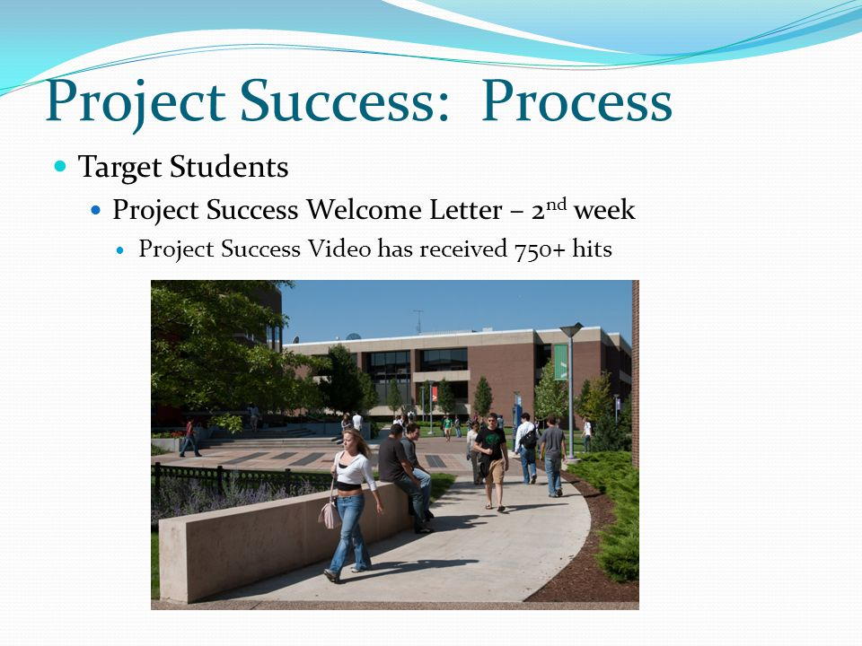 Project Success: Process Faculty 278 faculty in pilot Access to names of students - 3 rd week Receive Surveys through Starfish at Weeks 4 & 6 Respond to Survey based on student's performance http://www.youtube.com/starfishretention#p/u/3/DXl02ey-edU