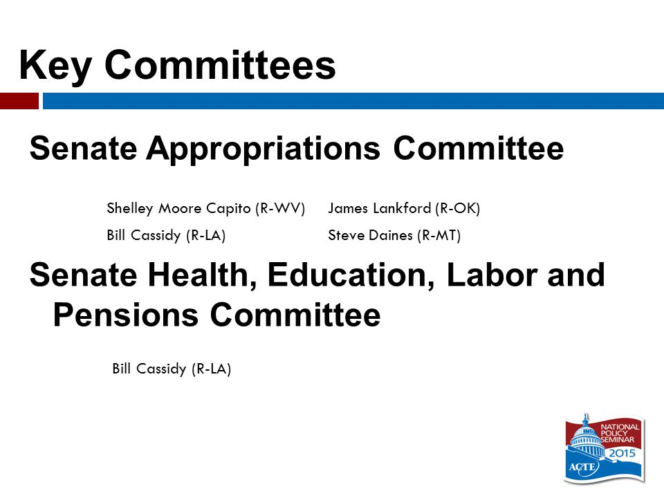Key Committees Senate Appropriations Committee Senate Health, Education, Labor and Pensions Committee Shelley Moore Capito (R-WV)James Lankford (R-OK) Bill Cassidy (R-LA)Steve Daines (R-MT) Bill Cassidy (R-LA)