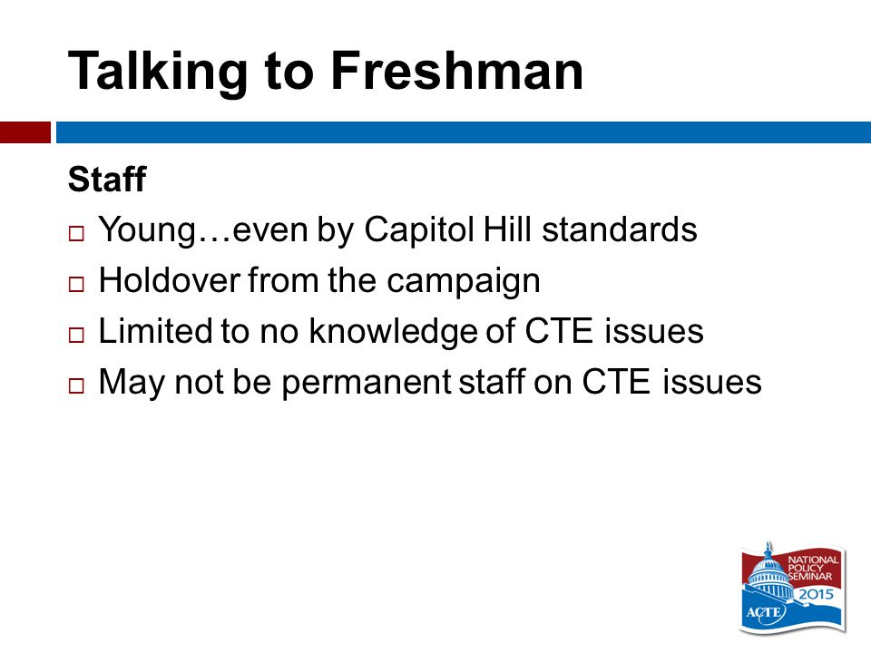 Talking to Freshman Staff  Young…even by Capitol Hill standards  Holdover from the campaign  Limited to no knowledge of CTE issues  May not be permanent staff on CTE issues