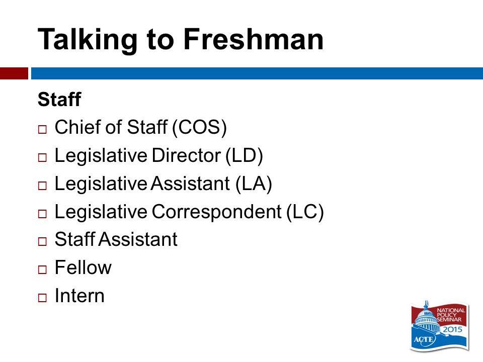 Talking to Freshman Staff  Chief of Staff (COS)  Legislative Director (LD)  Legislative Assistant (LA)  Legislative Correspondent (LC)  Staff Assistant  Fellow  Intern